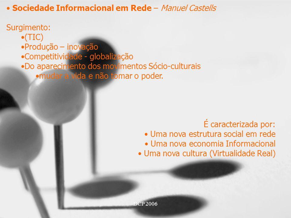 DCP 2006 Sociedade Informacional em Rede – Manuel Castells Surgimento: (TIC) Produção – inovação Competitividade - globalização Do aparecimento dos movimentos Sócio-culturais mudar a vida e não tomar o poder.