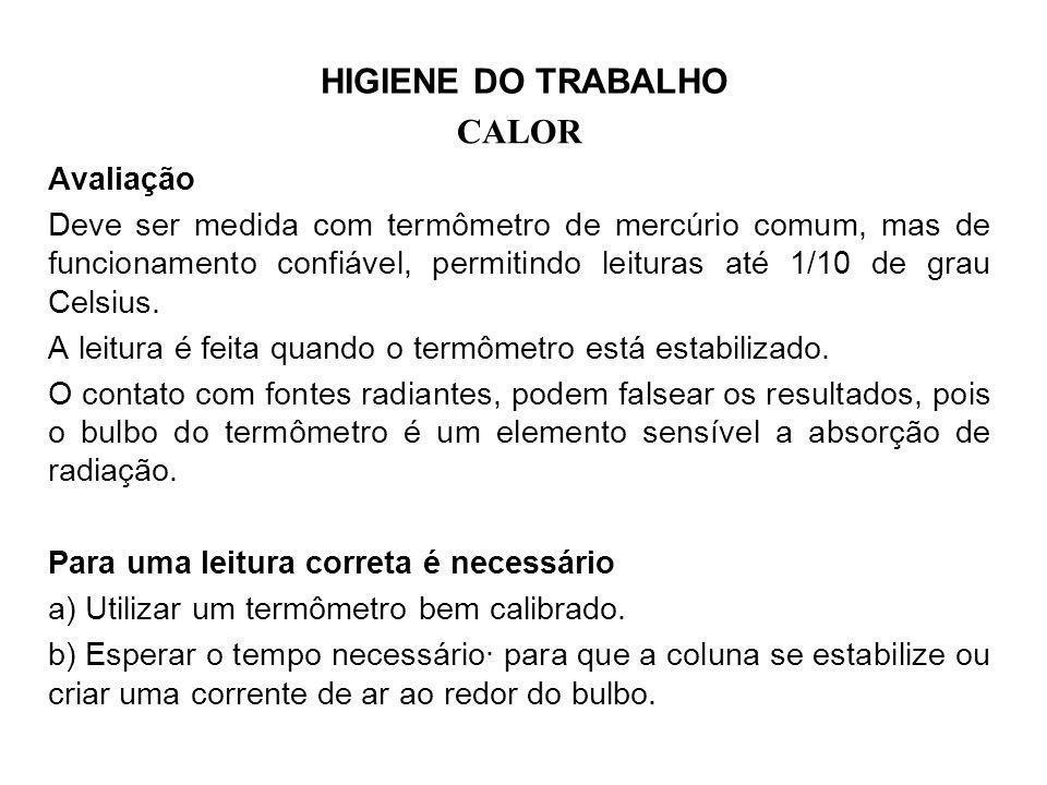 HIGIENE DO TRABALHO CALOR Avaliação Deve ser medida com termômetro de mercúrio comum, mas de funcionamento confiável, permitindo leituras até 1/10 de