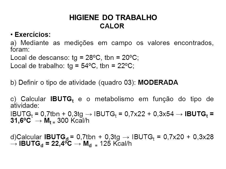 HIGIENE DO TRABALHO CALOR Exercícios: a) Mediante as medições em campo os valores encontrados, foram: Local de descanso: tg = 28ºC, tbn = 20ºC; Local