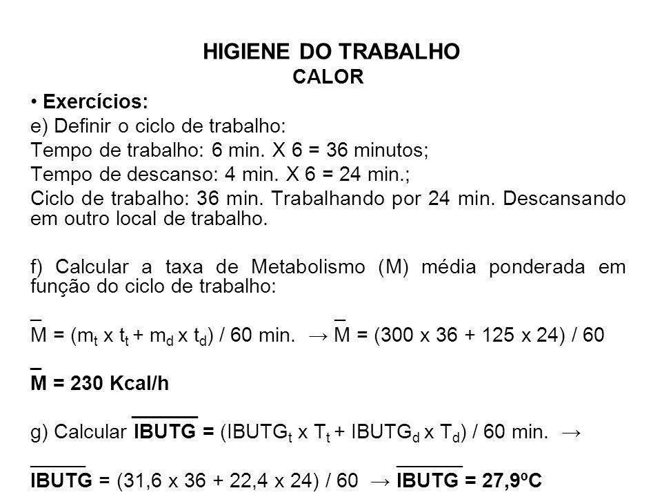 HIGIENE DO TRABALHO CALOR Exercícios: e) Definir o ciclo de trabalho: Tempo de trabalho: 6 min. X 6 = 36 minutos; Tempo de descanso: 4 min. X 6 = 24 m