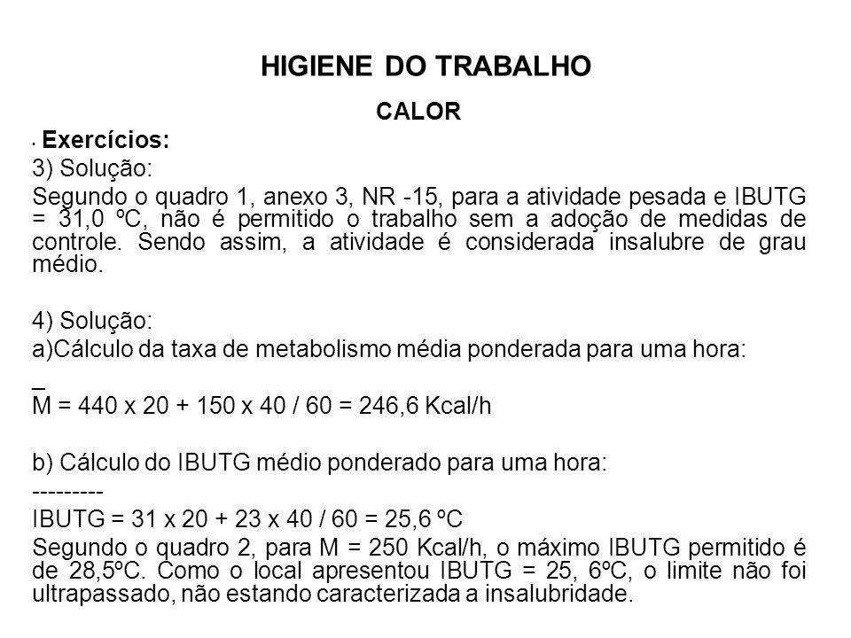 HIGIENE DO TRABALHO CALOR Exercícios: 3) Solução: Segundo o quadro 1, anexo 3, NR -15, para a atividade pesada e IBUTG = 31,0 ºC, não é permitido o tr