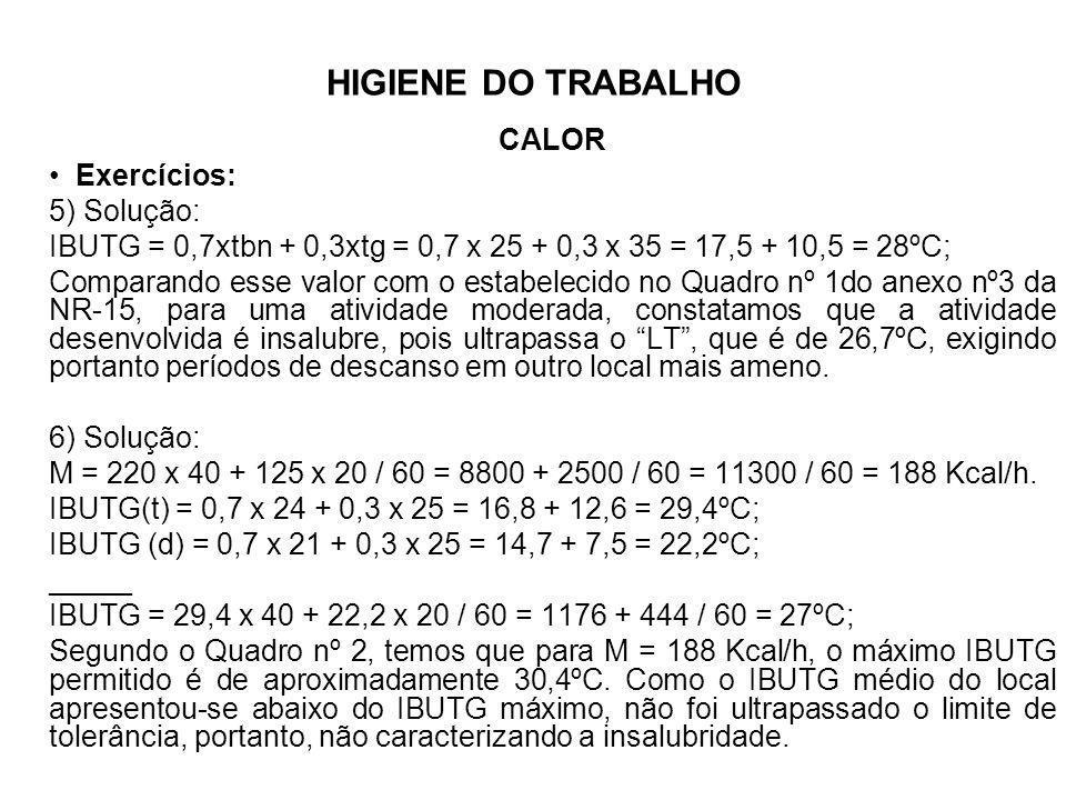 HIGIENE DO TRABALHO CALOR Exercícios: 5) Solução: IBUTG = 0,7xtbn + 0,3xtg = 0,7 x 25 + 0,3 x 35 = 17,5 + 10,5 = 28ºC; Comparando esse valor com o est