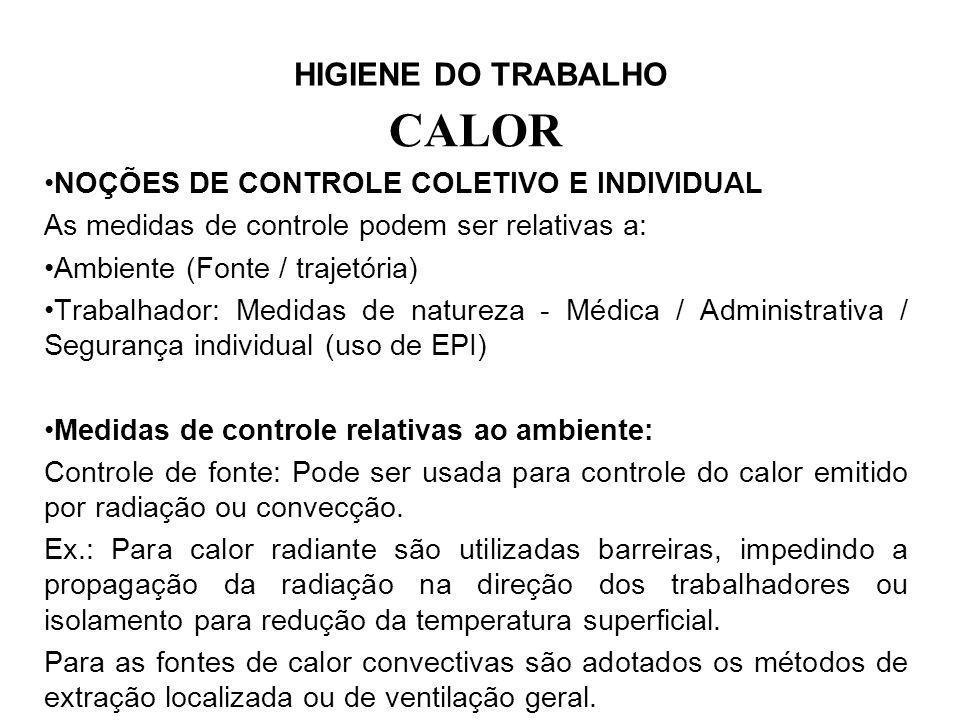 HIGIENE DO TRABALHO CALOR NOÇÕES DE CONTROLE COLETIVO E INDIVIDUAL As medidas de controle podem ser relativas a: Ambiente (Fonte / trajetória) Trabalh