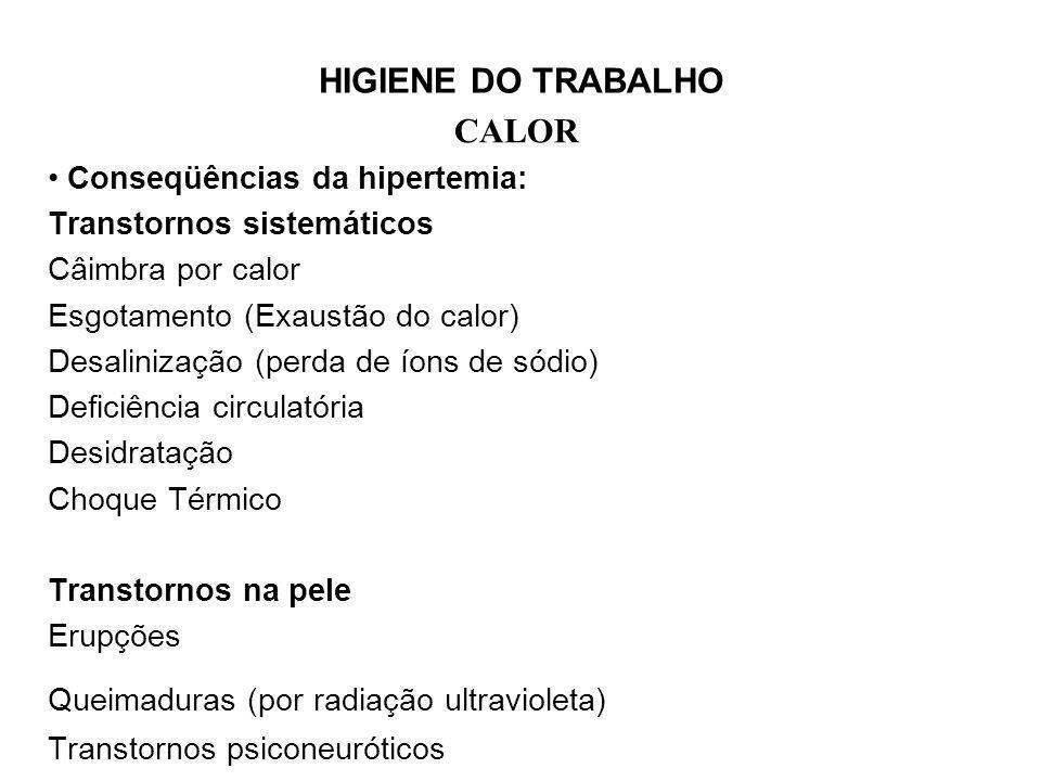 HIGIENE DO TRABALHO CALOR Conseqüências da hipertemia: Transtornos sistemáticos Câimbra por calor Esgotamento (Exaustão do calor) Desalinização (perda