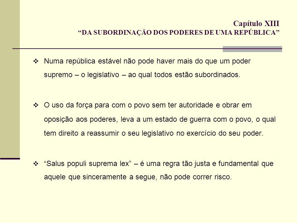 Capítulo XIII DA SUBORDINAÇÃO DOS PODERES DE UMA REPÚBLICA Numa república estável não pode haver mais do que um poder supremo – o legislativo – ao qua