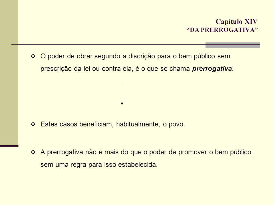 Capítulo XIV DA PRERROGATIVA O poder de obrar segundo a discrição para o bem público sem prescrição da lei ou contra ela, é o que se chama prerrogativ