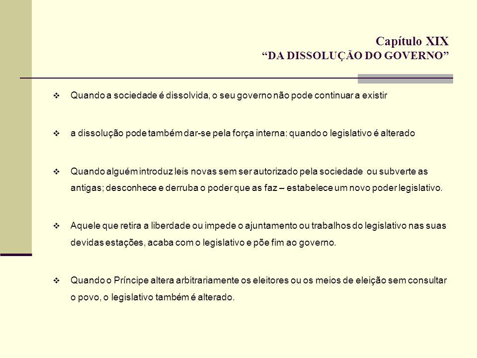 Capítulo XIX DA DISSOLUÇÃO DO GOVERNO Quando a sociedade é dissolvida, o seu governo não pode continuar a existir a dissolução pode também dar-se pela