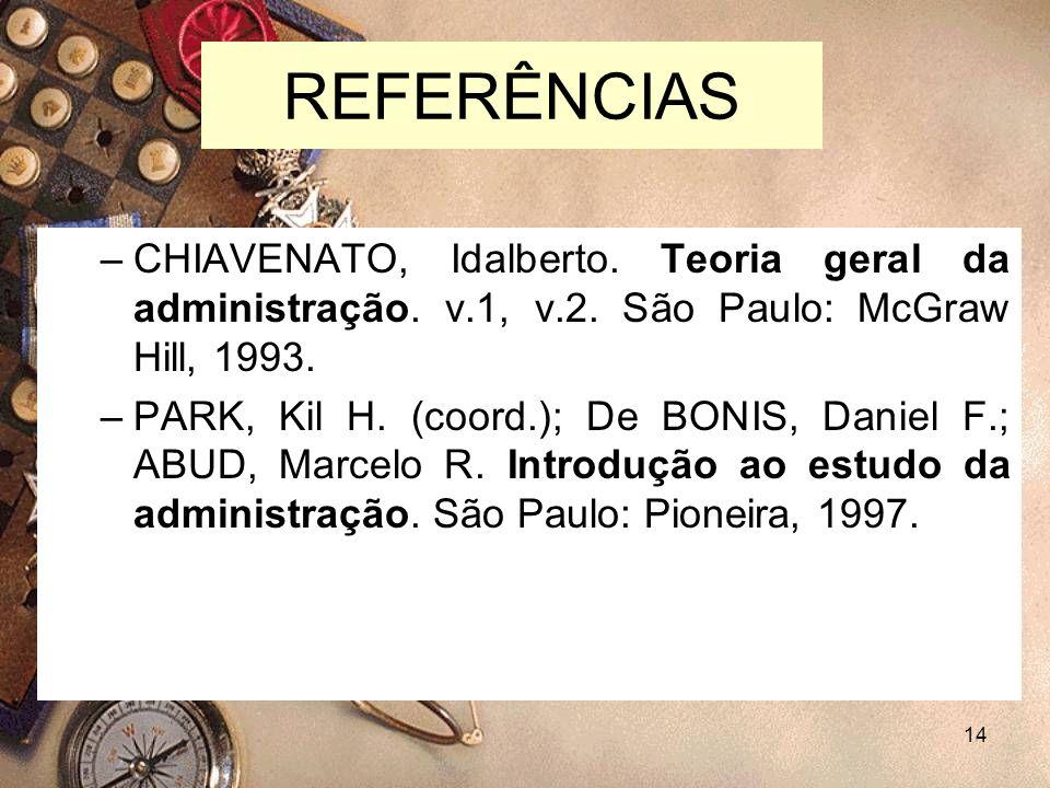14 REFERÊNCIAS –CHIAVENATO, Idalberto. Teoria geral da administração. v.1, v.2. São Paulo: McGraw Hill, 1993. –PARK, Kil H. (coord.); De BONIS, Daniel