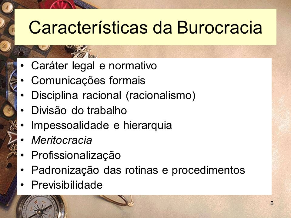 6 Características da Burocracia Caráter legal e normativo Comunicações formais Disciplina racional (racionalismo) Divisão do trabalho Impessoalidade e
