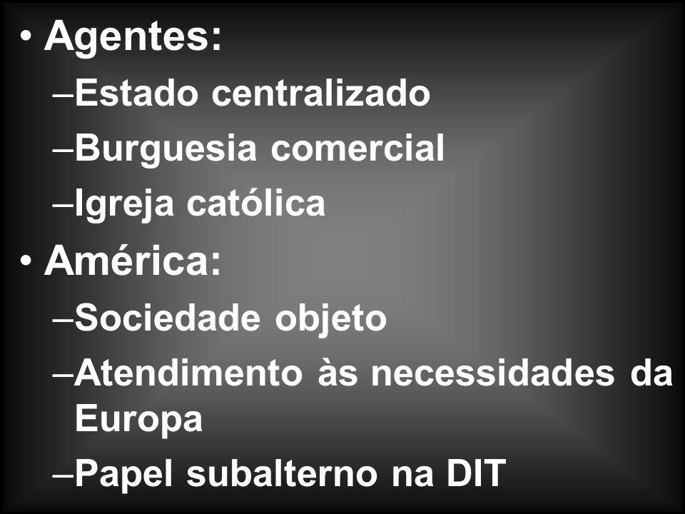 Agentes: –Estado centralizado –Burguesia comercial –Igreja católica América: –Sociedade objeto –Atendimento às necessidades da Europa –Papel subalterno na DIT
