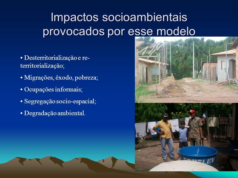 Impactos socioambientais provocados por esse modelo Desterritorialização e re- territorialização; Migrações, êxodo, pobreza; Ocupações informais; Segr