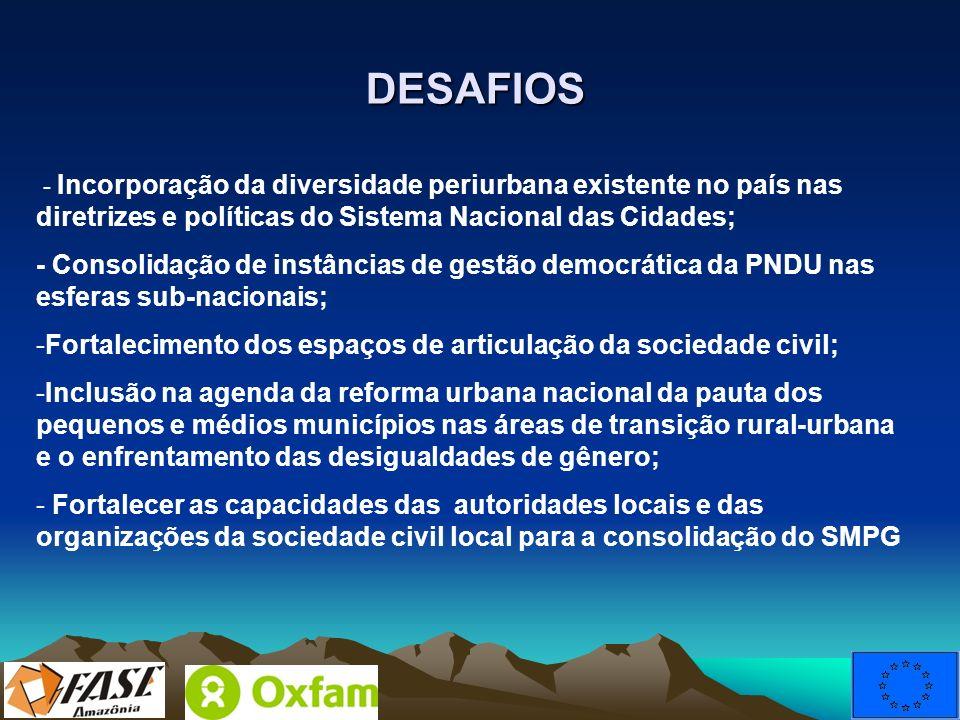 DESAFIOS - Incorporação da diversidade periurbana existente no país nas diretrizes e políticas do Sistema Nacional das Cidades; - Consolidação de inst
