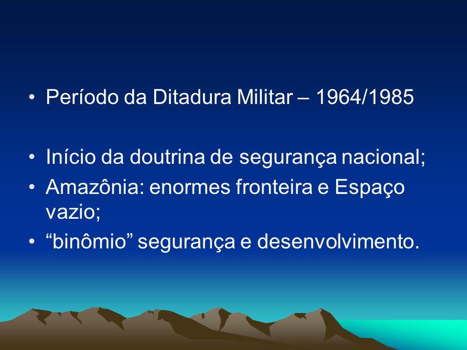 Período da Ditadura Militar – 1964/1985 Início da doutrina de segurança nacional; Amazônia: enormes fronteira e Espaço vazio; binômio segurança e dese
