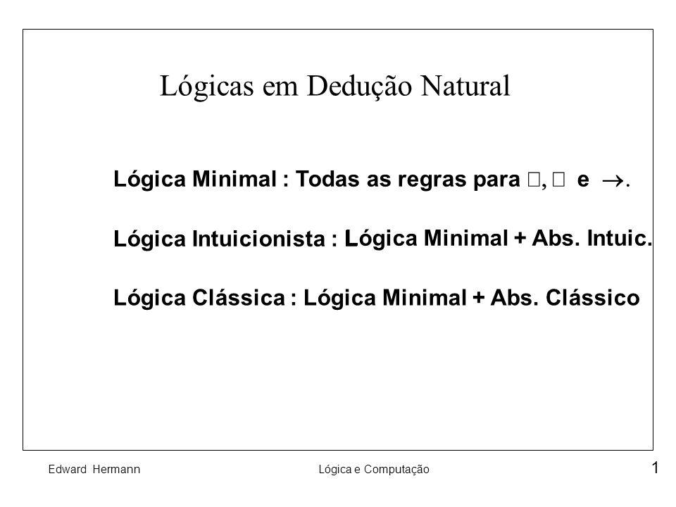 Edward HermannLógica e Computação 1 Lógicas em Dedução Natural Lógica Minimal : Todas as regras para e LLógica Intuicionista : L Lógica Minimal + Abs.