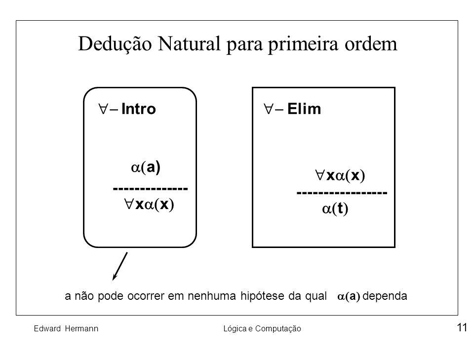 Edward HermannLógica e Computação 11 Dedução Natural para primeira ordem Intro a) -------------- x x ----------------- t Elim a não pode ocorrer em ne
