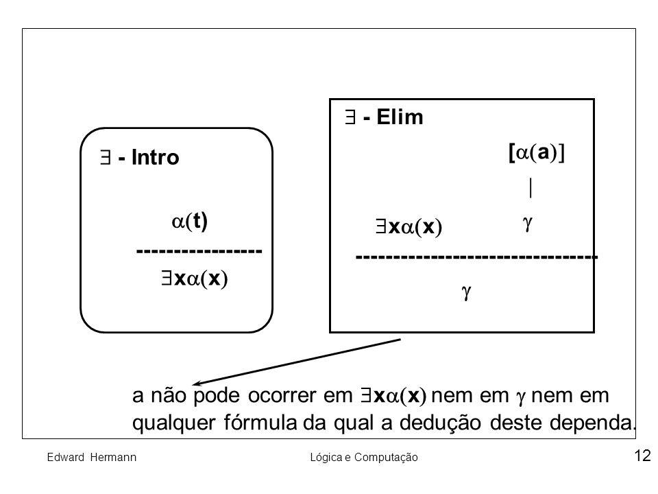 Edward HermannLógica e Computação 12 - Intro t) ----------------- x x --------------------------------- [ a - Elim a não pode ocorrer em x x nem em ne
