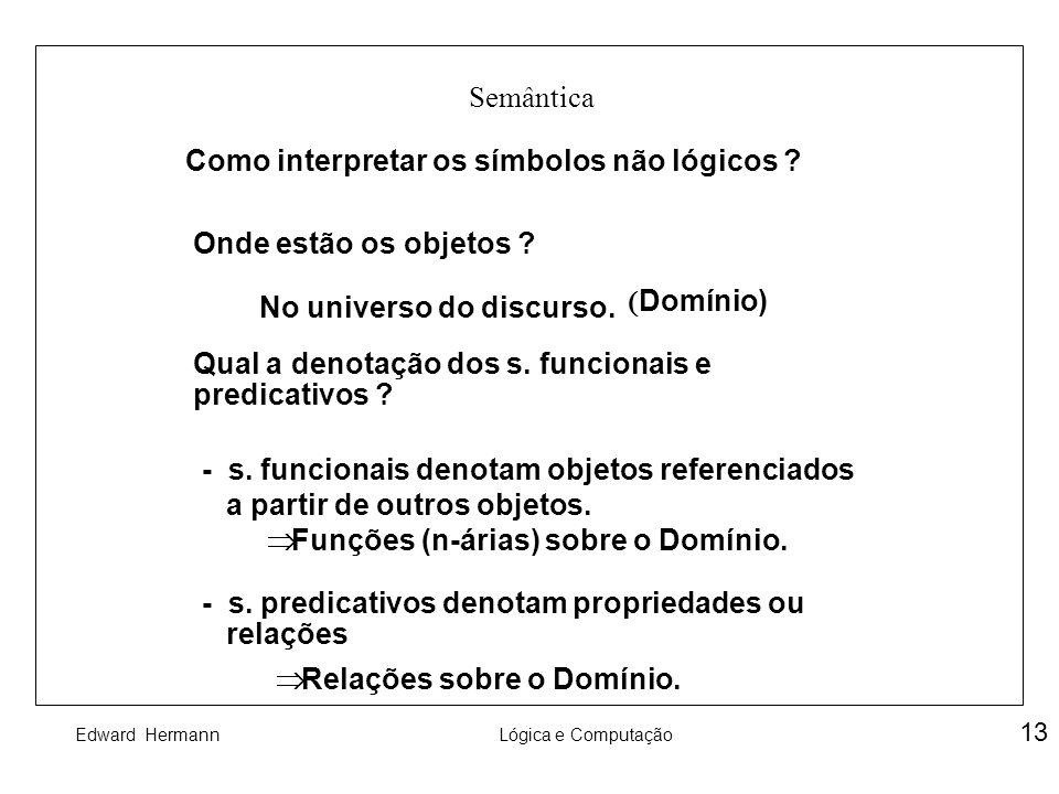 Edward HermannLógica e Computação 13 Semântica Como interpretar os símbolos não lógicos ? Onde estão os objetos ? Qual a denotação dos s. funcionais e