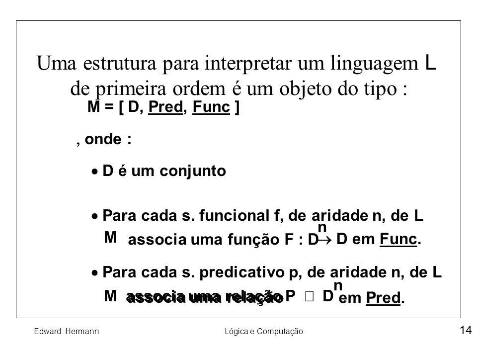 Edward HermannLógica e Computação 14 Uma estrutura para interpretar um linguagem L de primeira ordem é um objeto do tipo : M = [ D, Pred, Func ] onde