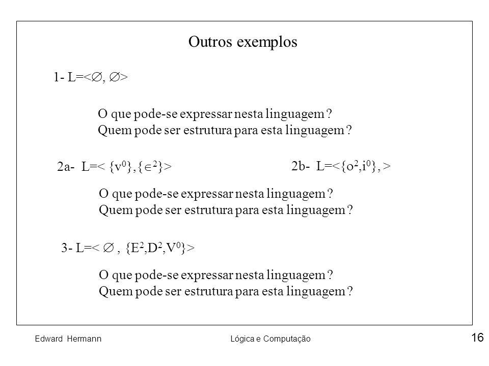 Edward HermannLógica e Computação 16 Outros exemplos 1- L= O que pode-se expressar nesta linguagem ? Quem pode ser estrutura para esta linguagem ? 2a-