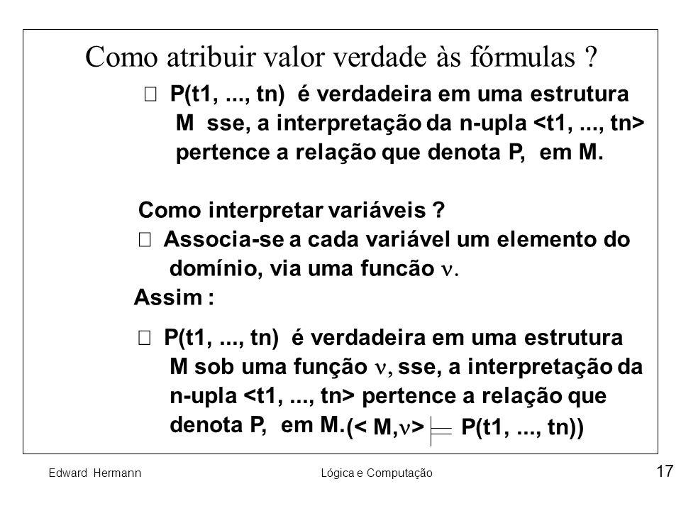 Edward HermannLógica e Computação 17 Como atribuir valor verdade às fórmulas ? P(t1,..., tn) é verdadeira em uma estrutura M sse, a interpretação da n