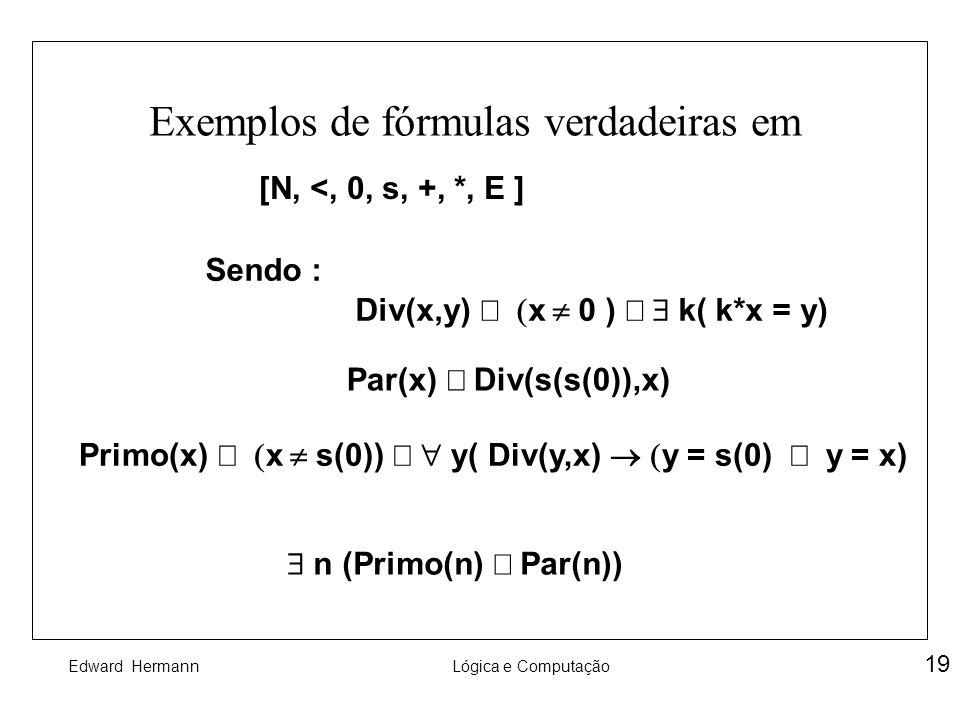 Edward HermannLógica e Computação 19 Exemplos de fórmulas verdadeiras em [N, <, 0, s, +, *, E ] Sendo : Div(x,y) x 0 ) k( k*x = y) Par(x) Div(s(s(0)),