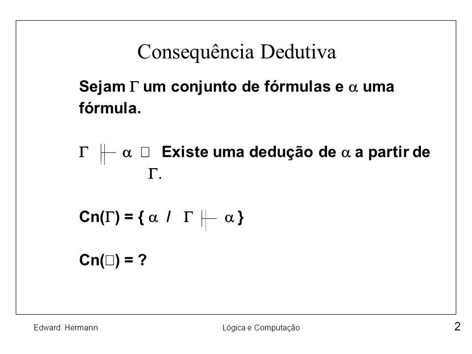 Edward HermannLógica e Computação 2 Consequência Dedutiva Sejam um conjunto de fórmulas e uma fórmula. Existe uma dedução de a partir de Cn( ) = { / }