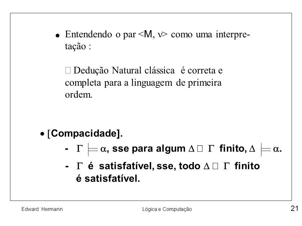 Edward HermannLógica e Computação 21 Entendendo o par como uma interpre- tação : Dedução Natural clássica é correta e completa para a linguagem de pri