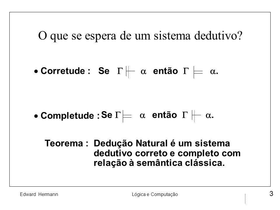 Edward HermannLógica e Computação 3 O que se espera de um sistema dedutivo? Corretude : Se então. Completude : Se então. Teorema : Dedução Natural é u