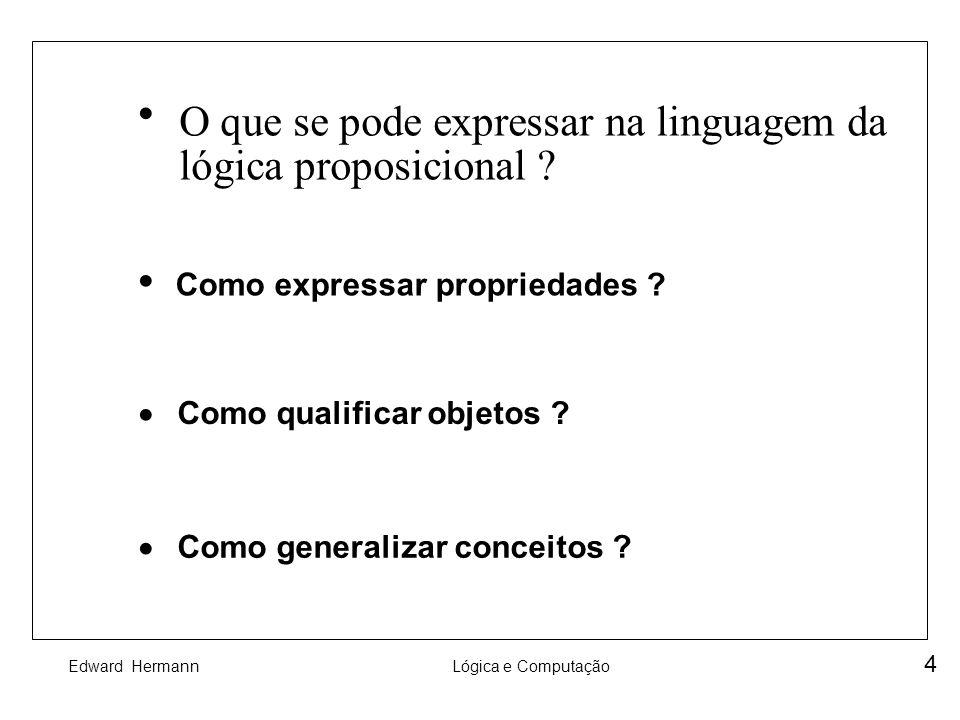 Edward HermannLógica e Computação 15 Exemplo Seja a linguagem L com : - Constantes : 0 - Funcionais : s, +, *, E - Predicativos : < Uma possível estrutura é : M = [N, <, 0, suc, +, *, E ] com E sendo a função de expoenciação.