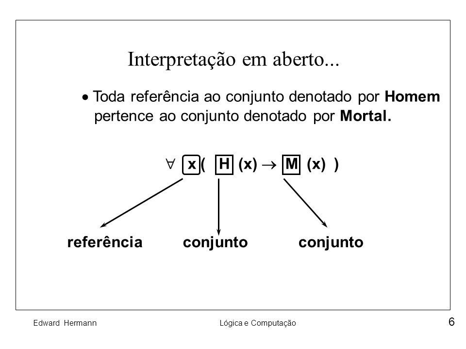 Edward HermannLógica e Computação 6 Interpretação em aberto... Toda referência ao conjunto denotado por Homem pertence ao conjunto denotado por Mortal