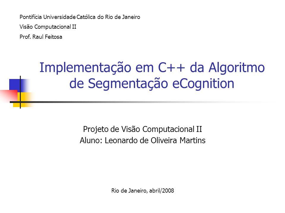 Implementação em C++ da Algoritmo de Segmentação eCognition Projeto de Visão Computacional II Aluno: Leonardo de Oliveira Martins Rio de Janeiro, abri