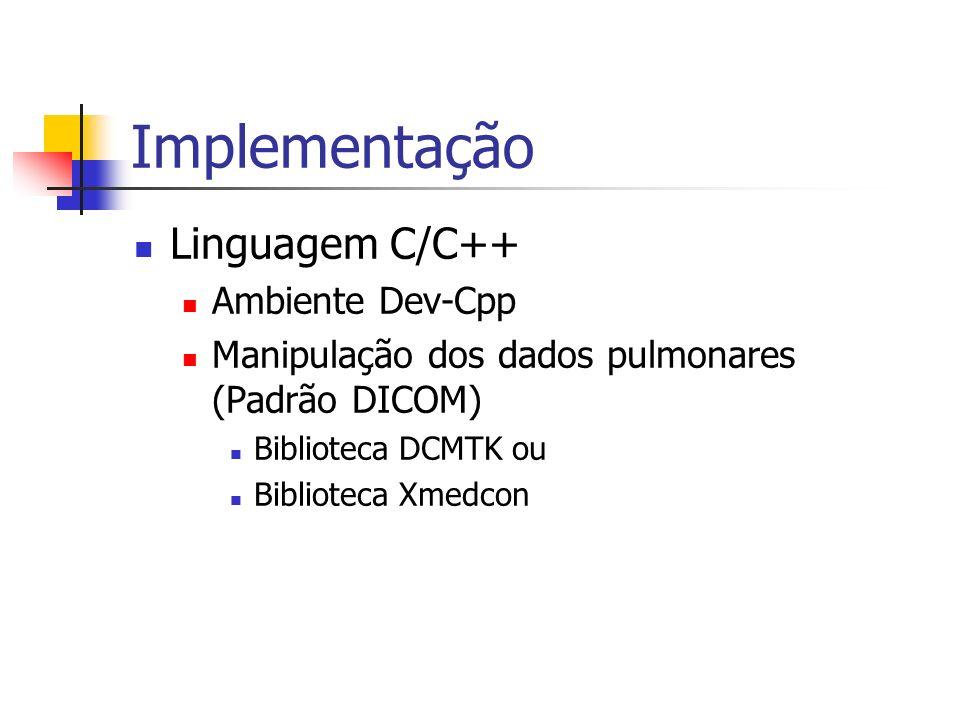 Implementação Linguagem C/C++ Ambiente Dev-Cpp Manipulação dos dados pulmonares (Padrão DICOM) Biblioteca DCMTK ou Biblioteca Xmedcon