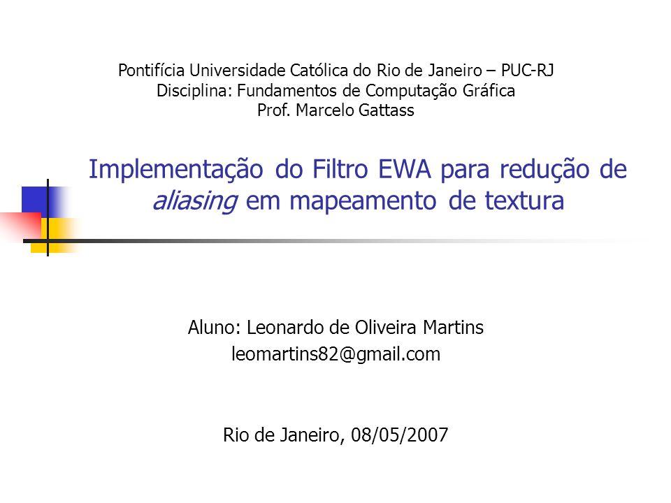 Implementação do Filtro EWA para redução de aliasing em mapeamento de textura Aluno: Leonardo de Oliveira Martins leomartins82@gmail.com Rio de Janeir