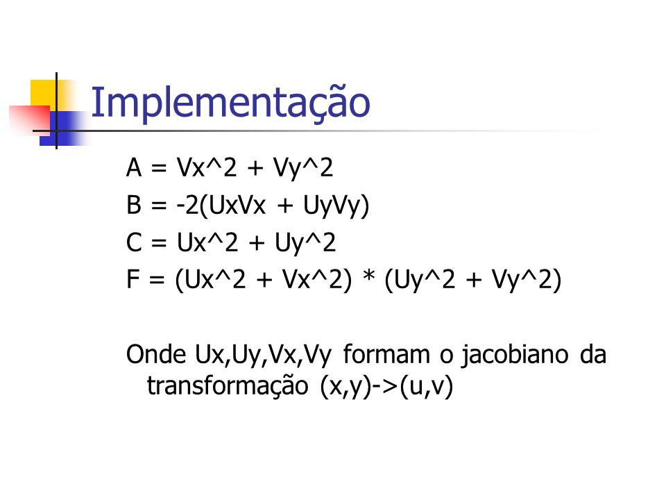 Implementação A = Vx^2 + Vy^2 B = -2(UxVx + UyVy) C = Ux^2 + Uy^2 F = (Ux^2 + Vx^2) * (Uy^2 + Vy^2) Onde Ux,Uy,Vx,Vy formam o jacobiano da transformaç