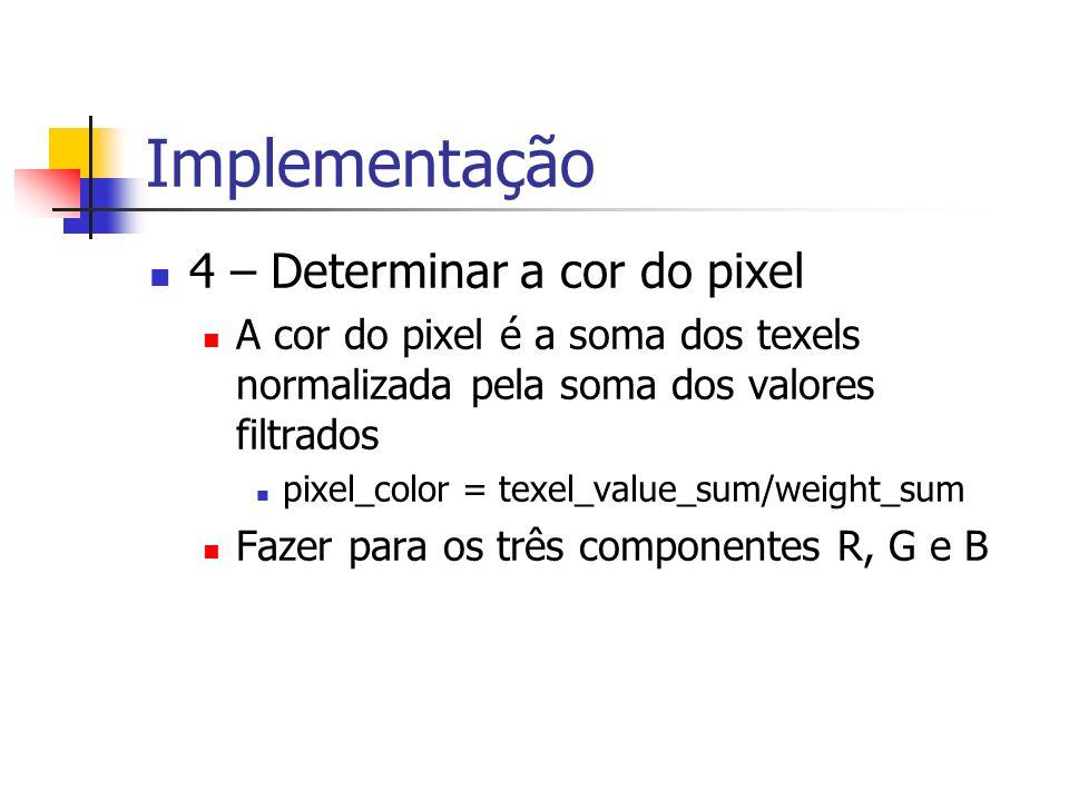 Implementação 4 – Determinar a cor do pixel A cor do pixel é a soma dos texels normalizada pela soma dos valores filtrados pixel_color = texel_value_s