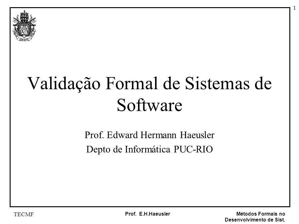 1 Métodos Formais no Desenvolvimento de Sist. Prof. E.H.Haeusler TECMF Validação Formal de Sistemas de Software Prof. Edward Hermann Haeusler Depto de