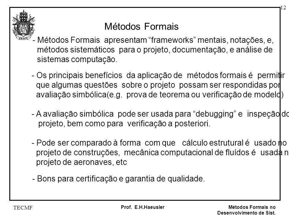 12 Métodos Formais no Desenvolvimento de Sist. Prof. E.H.Haeusler TECMF Métodos Formais - Métodos Formais apresentam frameworks mentais, notações, e,