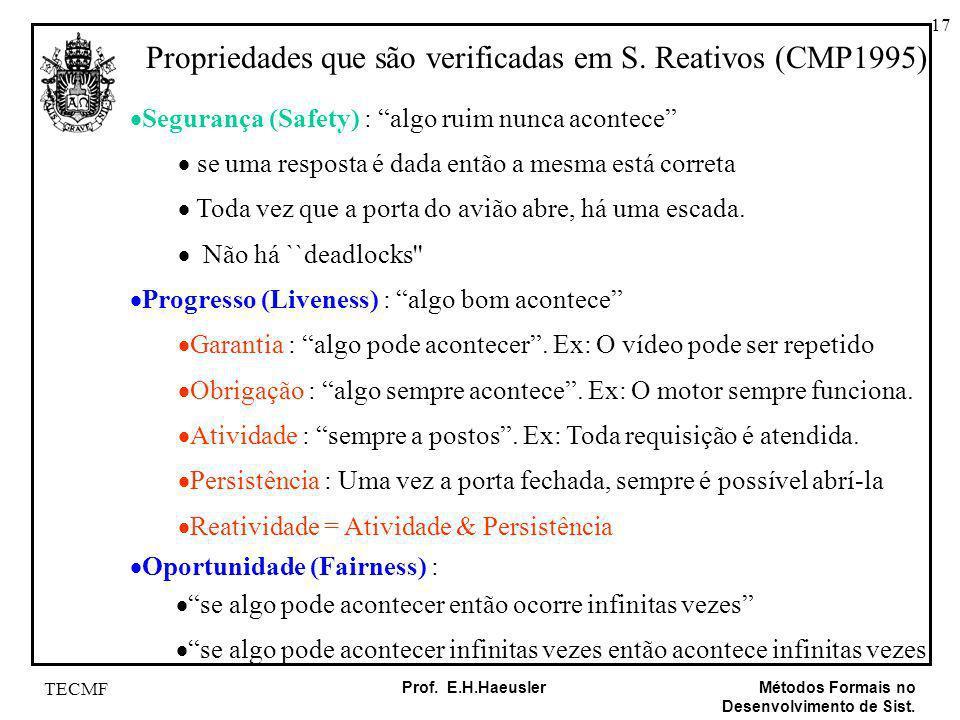 17 Métodos Formais no Desenvolvimento de Sist. Prof. E.H.Haeusler TECMF Propriedades que são verificadas em S. Reativos (CMP1995) Segurança (Safety) :