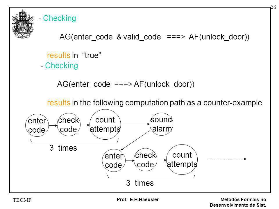 26 Métodos Formais no Desenvolvimento de Sist. Prof. E.H.Haeusler TECMF - Checking AG(enter_code & valid_code ===> AF(unlock_door)) results in true -