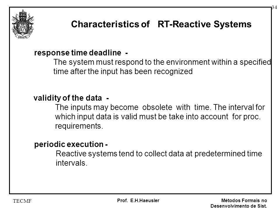 34 Métodos Formais no Desenvolvimento de Sist. Prof. E.H.Haeusler TECMF Characteristics of RT-Reactive Systems response time deadline - The system mus