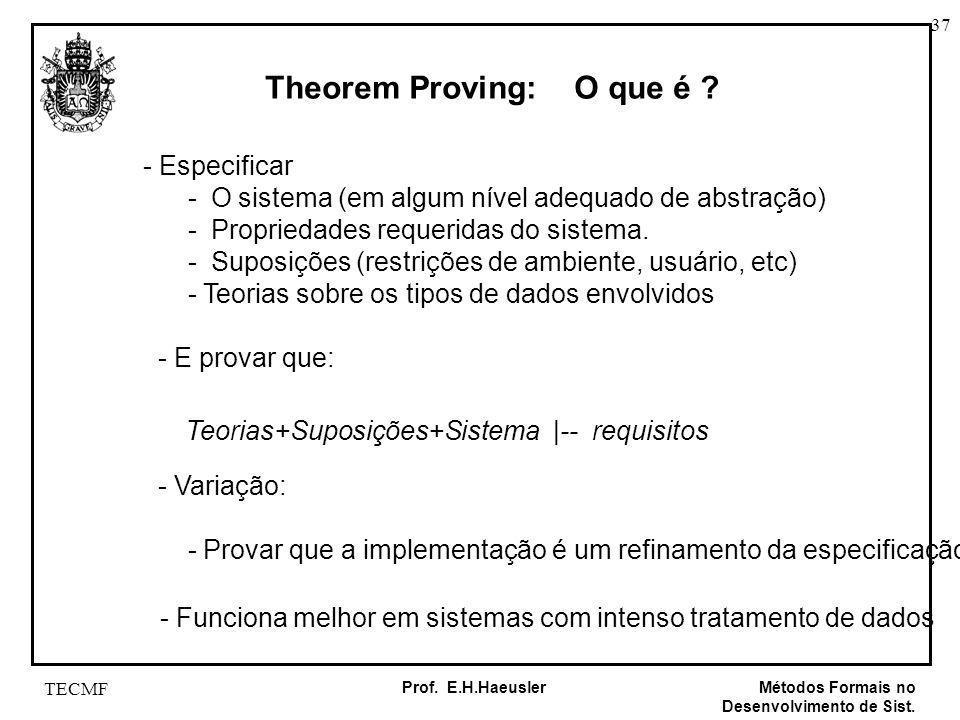 37 Métodos Formais no Desenvolvimento de Sist. Prof. E.H.Haeusler TECMF Theorem Proving: O que é ? - Especificar - O sistema (em algum nível adequado