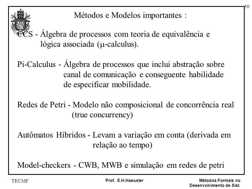 50 Métodos Formais no Desenvolvimento de Sist. Prof. E.H.Haeusler TECMF Métodos e Modelos importantes : CCS - Álgebra de processos com teoria de equiv