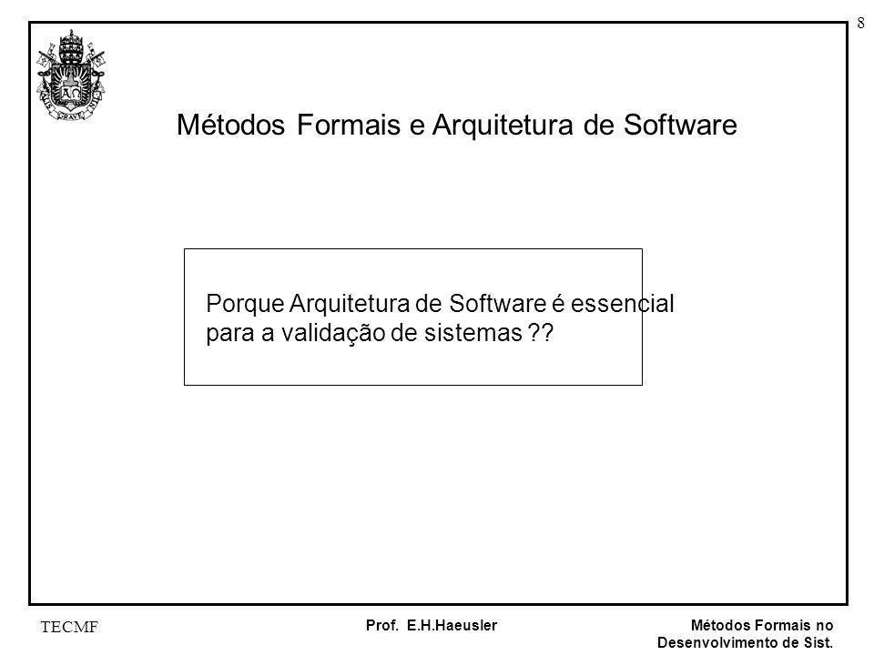 8 Métodos Formais no Desenvolvimento de Sist. Prof. E.H.Haeusler TECMF Métodos Formais e Arquitetura de Software Porque Arquitetura de Software é esse