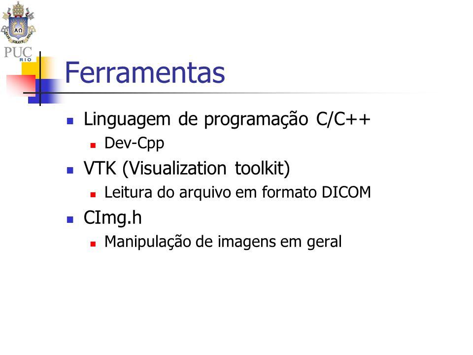 Ferramentas Linguagem de programação C/C++ Dev-Cpp VTK (Visualization toolkit) Leitura do arquivo em formato DICOM CImg.h Manipulação de imagens em ge