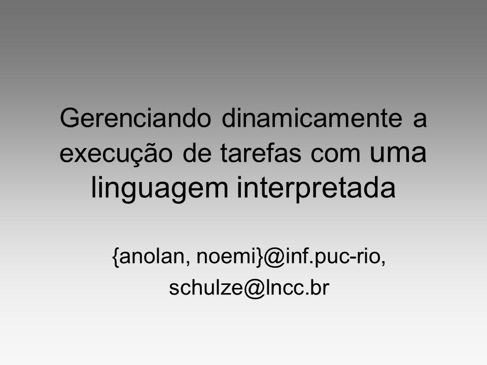 Gerenciando dinamicamente a execução de tarefas com uma linguagem interpretada {anolan, noemi}@inf.puc-rio, schulze@lncc.br