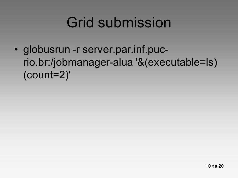 10 de 20 Grid submission globusrun -r server.par.inf.puc- rio.br:/jobmanager-alua '&(executable=ls) (count=2)'