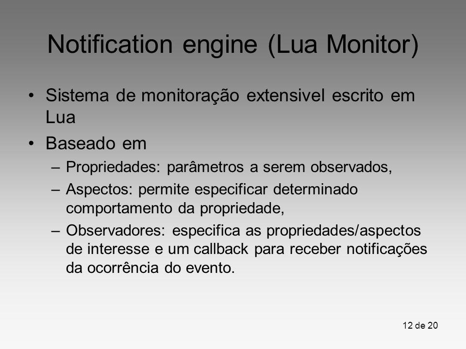 12 de 20 Notification engine (Lua Monitor) Sistema de monitoração extensivel escrito em Lua Baseado em –Propriedades: parâmetros a serem observados, –