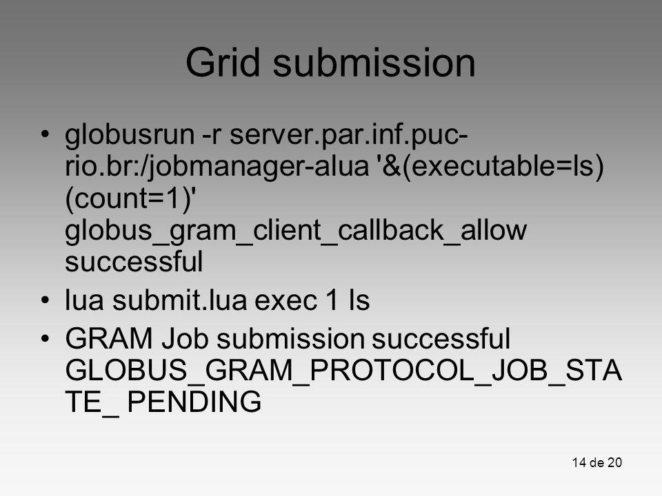 14 de 20 Grid submission globusrun -r server.par.inf.puc- rio.br:/jobmanager-alua '&(executable=ls) (count=1)' globus_gram_client_callback_allow succe