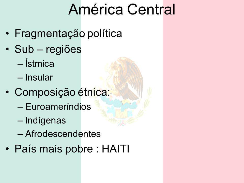 América Central Fragmentação política Sub – regiões –Ístmica –Insular Composição étnica: –Euroameríndios –Indígenas –Afrodescendentes País mais pobre