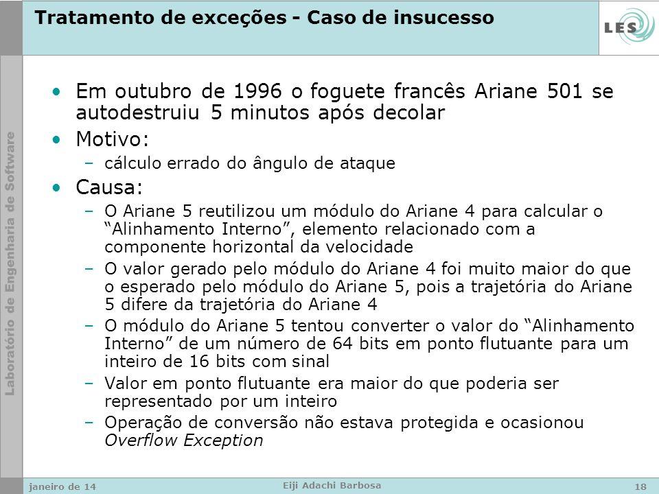 Tratamento de exceções - Caso de insucesso Em outubro de 1996 o foguete francês Ariane 501 se autodestruiu 5 minutos após decolar Motivo: –cálculo errado do ângulo de ataque Causa: –O Ariane 5 reutilizou um módulo do Ariane 4 para calcular o Alinhamento Interno, elemento relacionado com a componente horizontal da velocidade –O valor gerado pelo módulo do Ariane 4 foi muito maior do que o esperado pelo módulo do Ariane 5, pois a trajetória do Ariane 5 difere da trajetória do Ariane 4 –O módulo do Ariane 5 tentou converter o valor do Alinhamento Interno de um número de 64 bits em ponto flutuante para um inteiro de 16 bits com sinal –Valor em ponto flutuante era maior do que poderia ser representado por um inteiro –Operação de conversão não estava protegida e ocasionou Overflow Exception janeiro de 1418 Eiji Adachi Barbosa